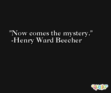 Now comes the mystery. -Henry Ward Beecher