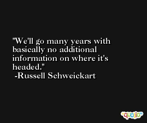 We'll go many years with basically no additional information on where it's headed. -Russell Schweickart