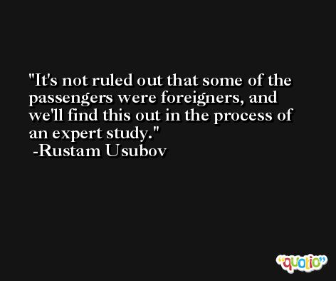 It's not ruled out that some of the passengers were foreigners, and we'll find this out in the process of an expert study. -Rustam Usubov
