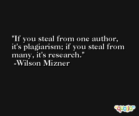 If you steal from one author, it's plagiarism; if you steal from many, it's research. -Wilson Mizner