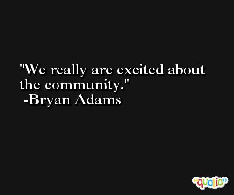 We really are excited about the community. -Bryan Adams