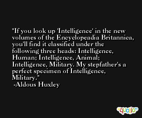 If you look up 'Intelligence' in the new volumes of the Encyclopeadia Britannica, you'll find it classified under the following three heads: Intelligence, Human; Intelligence, Animal; Intelligence, Military. My stepfather's a perfect specimen of Intelligence, Military. -Aldous Huxley