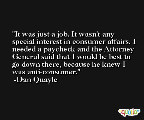 It was just a job. It wasn't any special interest in consumer affairs. I needed a paycheck and the Attorney General said that I would be best to go down there, because he knew I was anti-consumer. -Dan Quayle