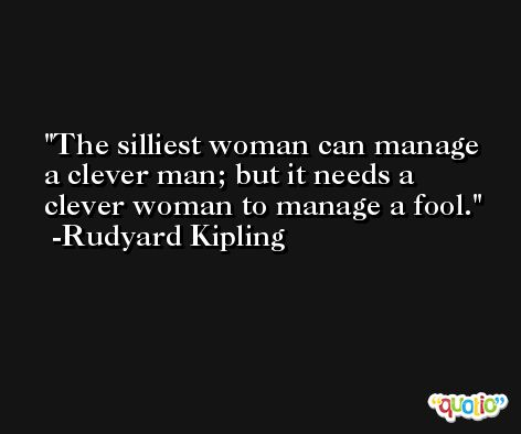 The silliest woman can manage a clever man; but it needs a clever woman to manage a fool. -Rudyard Kipling