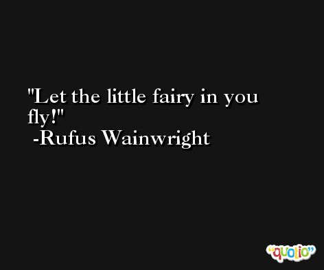 Let the little fairy in you fly! -Rufus Wainwright