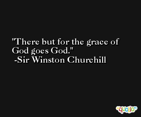 There but for the grace of God goes God. -Sir Winston Churchill