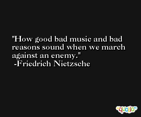 How good bad music and bad reasons sound when we march against an enemy. -Friedrich Nietzsche