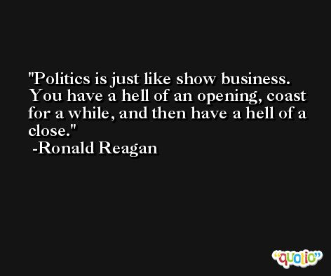 Politics is just like show business. You have a hell of an opening, coast for a while, and then have a hell of a close. -Ronald Reagan