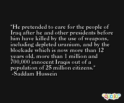 He pretended to care for the people of Iraq after he and other presidents before him have killed by the use of weapons, including depleted uranium, and by the blockade which is now more than 12 years old, more than 1 million and 700,000 innocent Iraqis out of a population of 25 million citizens. -Saddam Hussein