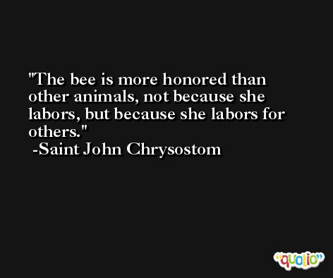 The bee is more honored than other animals, not because she labors, but because she labors for others. -Saint John Chrysostom