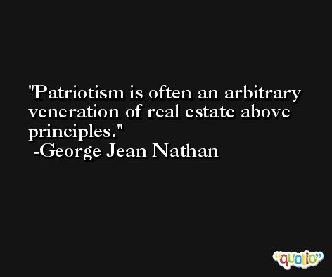 Patriotism is often an arbitrary veneration of real estate above principles. -George Jean Nathan