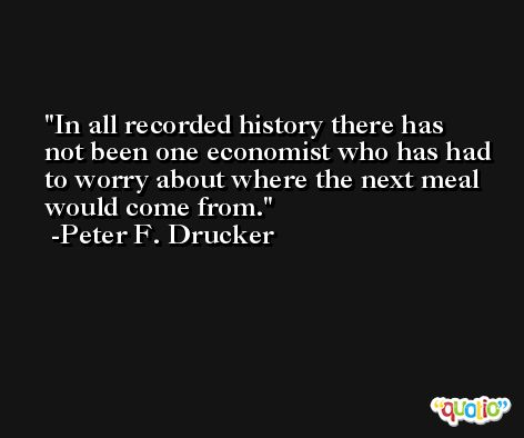 In all recorded history there has not been one economist who has had to worry about where the next meal would come from. -Peter F. Drucker