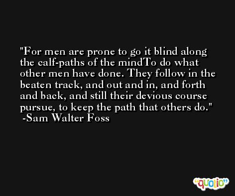 For men are prone to go it blind along the calf-paths of the mindTo do what other men have done. They follow in the beaten track, and out and in, and forth and back, and still their devious course pursue, to keep the path that others do. -Sam Walter Foss