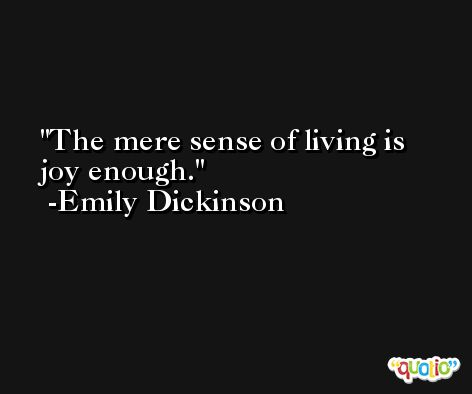 The mere sense of living is joy enough. -Emily Dickinson