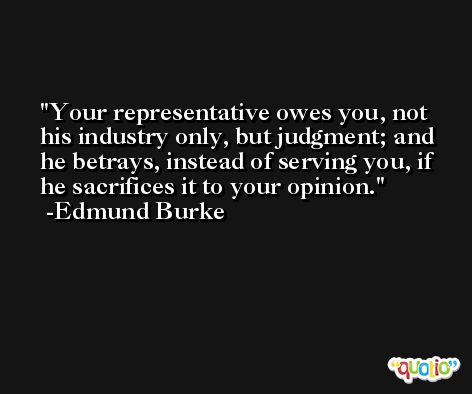 Your representative owes you, not his industry only, but judgment; and he betrays, instead of serving you, if he sacrifices it to your opinion. -Edmund Burke