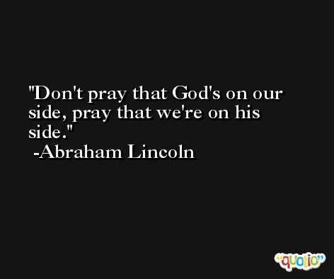 Don't pray that God's on our side, pray that we're on his side. -Abraham Lincoln
