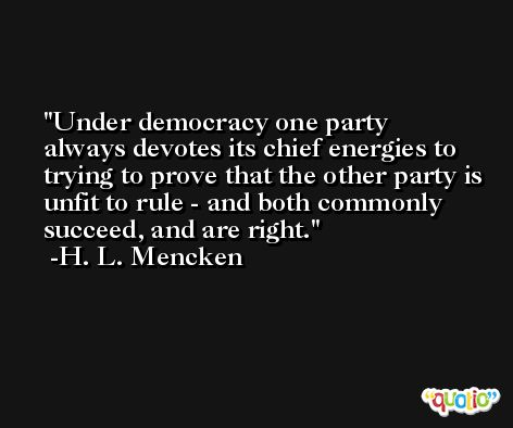 Under democracy one party always devotes its chief energies to trying to prove that the other party is unfit to rule - and both commonly succeed, and are right. -H. L. Mencken