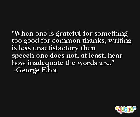 When one is grateful for something too good for common thanks, writing is less unsatisfactory than speech-one does not, at least, hear how inadequate the words are. -George Eliot