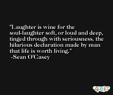 Laughter is wine for the soul-laughter soft, or loud and deep, tinged through with seriousness. the hilarious declaration made by man that life is worth living. -Sean O'Casey