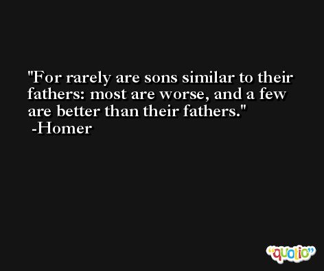 For rarely are sons similar to their fathers: most are worse, and a few are better than their fathers. -Homer