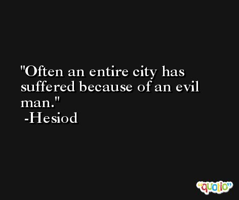 Often an entire city has suffered because of an evil man. -Hesiod