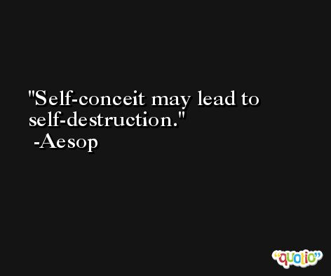 Self-conceit may lead to self-destruction. -Aesop