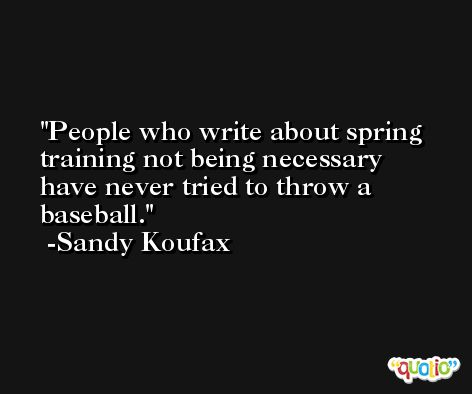 People who write about spring training not being necessary have never tried to throw a baseball. -Sandy Koufax