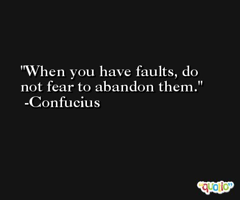 When you have faults, do not fear to abandon them. -Confucius