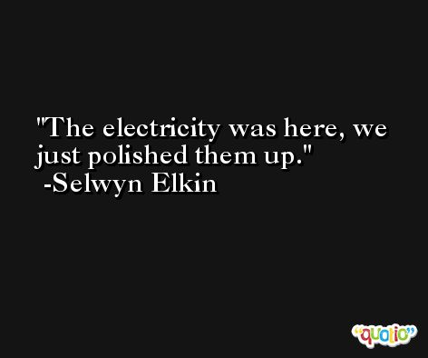 The electricity was here, we just polished them up. -Selwyn Elkin