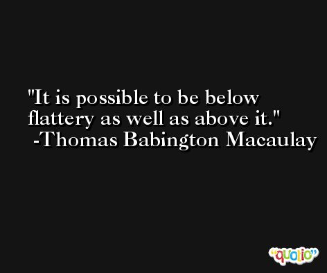 It is possible to be below flattery as well as above it. -Thomas Babington Macaulay