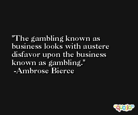 The gambling known as business looks with austere disfavor upon the business known as gambling. -Ambrose Bierce