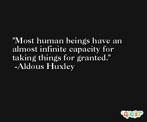 Most human beings have an almost infinite capacity for taking things for granted. -Aldous Huxley