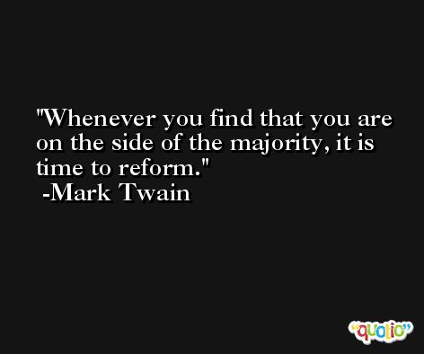 Whenever you find that you are on the side of the majority, it is time to reform. -Mark Twain