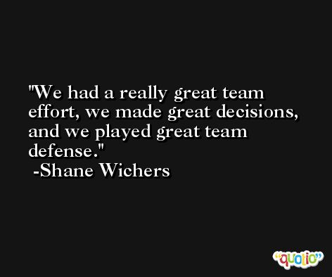 We had a really great team effort, we made great decisions, and we played great team defense. -Shane Wichers