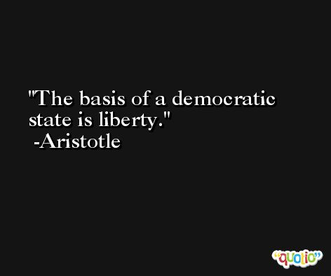 The basis of a democratic state is liberty. -Aristotle