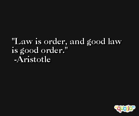 Law is order, and good law is good order. -Aristotle