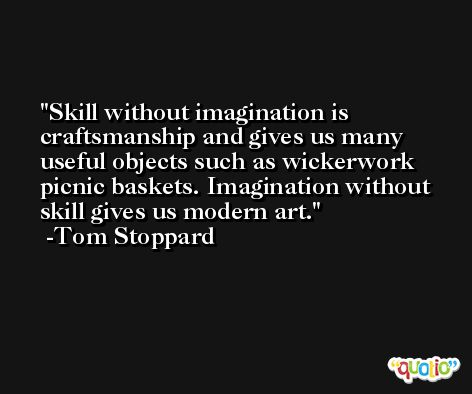 Skill without imagination is craftsmanship and gives us many useful objects such as wickerwork picnic baskets. Imagination without skill gives us modern art. -Tom Stoppard