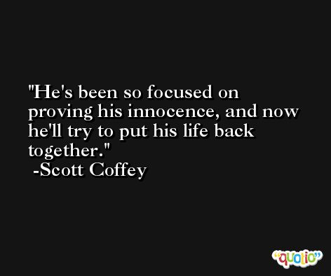 He's been so focused on proving his innocence, and now he'll try to put his life back together. -Scott Coffey