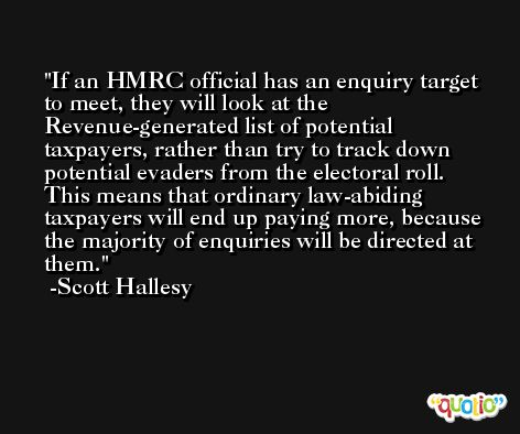 If an HMRC official has an enquiry target to meet, they will look at the Revenue-generated list of potential taxpayers, rather than try to track down potential evaders from the electoral roll. This means that ordinary law-abiding taxpayers will end up paying more, because the majority of enquiries will be directed at them. -Scott Hallesy