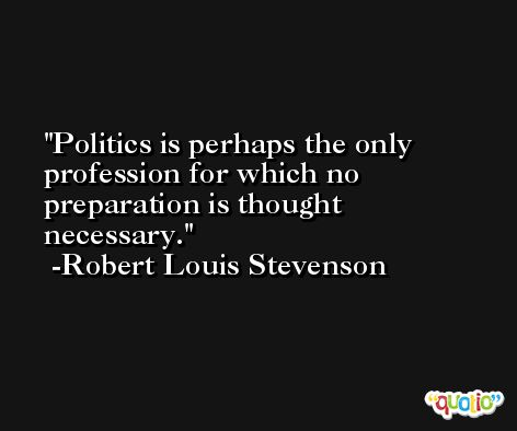 Politics is perhaps the only profession for which no preparation is thought necessary. -Robert Louis Stevenson