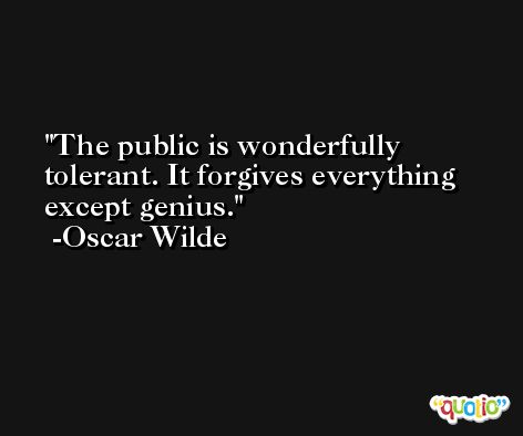 The public is wonderfully tolerant. It forgives everything except genius. -Oscar Wilde