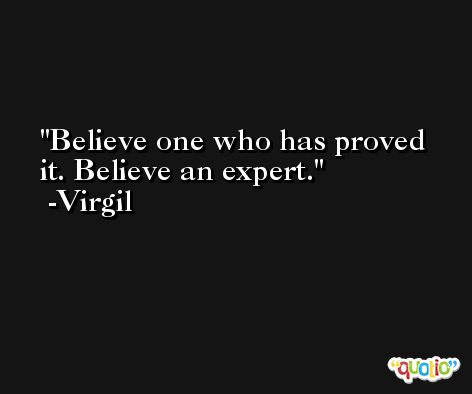 Believe one who has proved it. Believe an expert. -Virgil