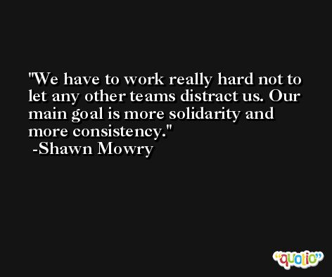We have to work really hard not to let any other teams distract us. Our main goal is more solidarity and more consistency. -Shawn Mowry