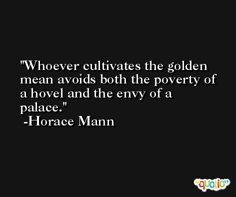 Whoever cultivates the golden mean avoids both the poverty of a hovel and the envy of a palace. -Horace Mann