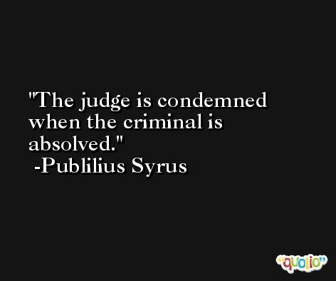 The judge is condemned when the criminal is absolved. -Publilius Syrus