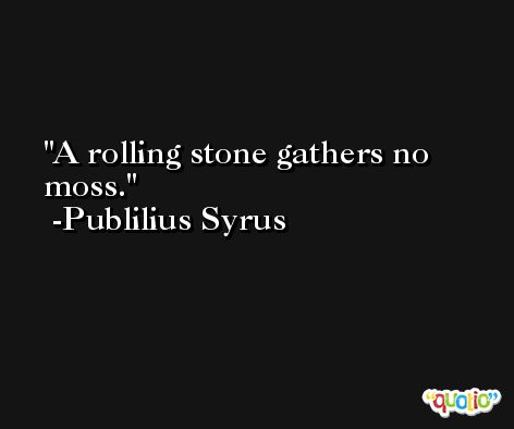 A rolling stone gathers no moss. -Publilius Syrus