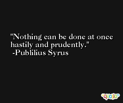 Nothing can be done at once hastily and prudently. -Publilius Syrus