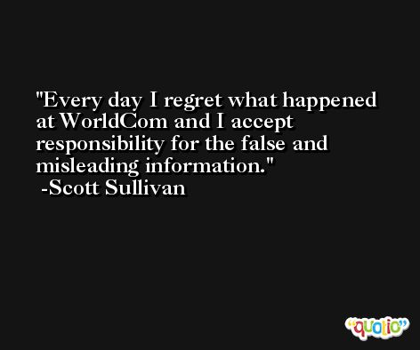 Every day I regret what happened at WorldCom and I accept responsibility for the false and misleading information. -Scott Sullivan