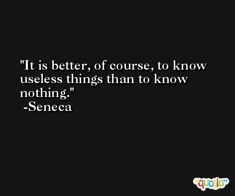 It is better, of course, to know useless things than to know nothing. -Seneca