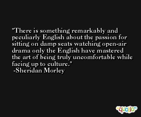 There is something remarkably and peculiarly English about the passion for sitting on damp seats watching open-air drama only the English have mastered the art of being truly uncomfortable while facing up to culture. -Sheridan Morley